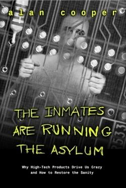 The Inmates Are Running the Asylum Why High Tech Products Drive Us Crazy and How to Restore the Sanity by Alan Cooper